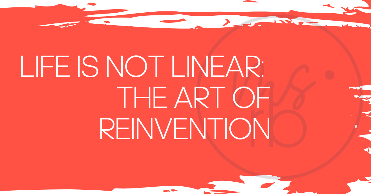 Life Is Not Linear: The Art of Reinvention