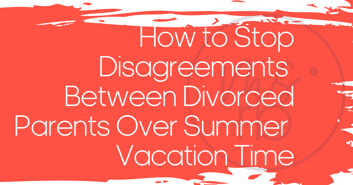 How to Stop Disagreements Between Divorced Parents Over Summer Vacation Time
