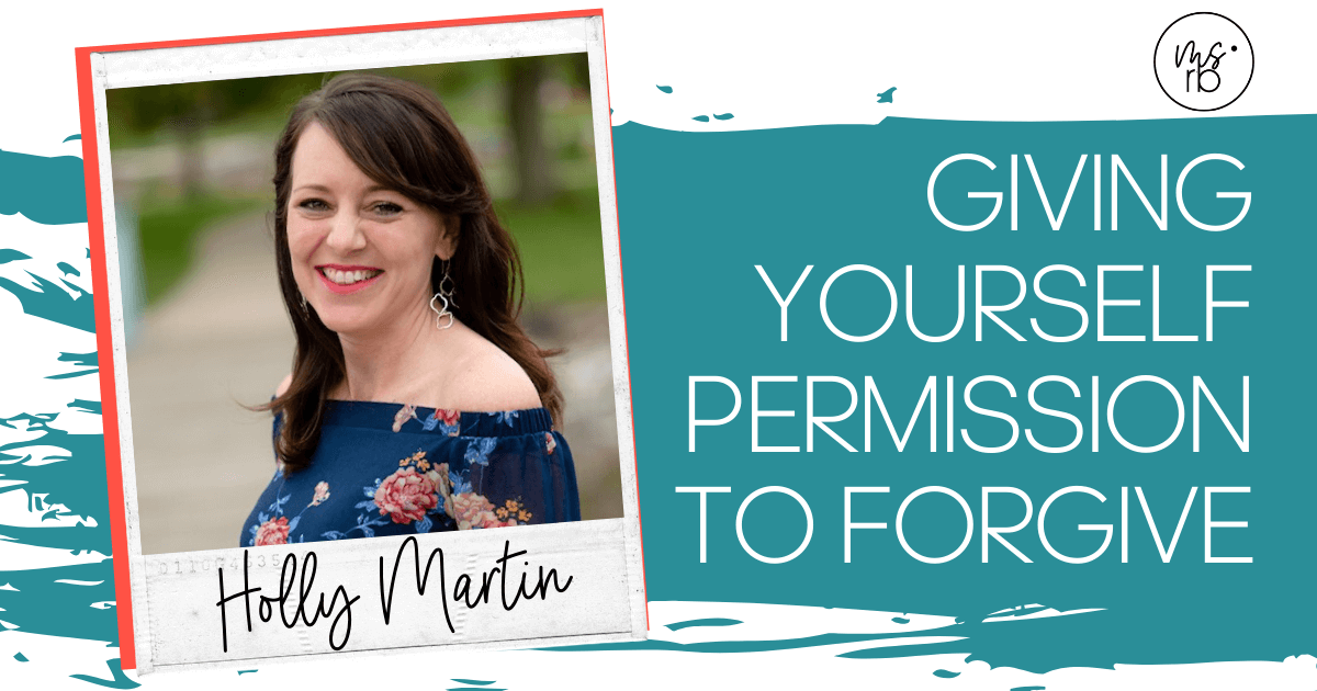 6. Giving Yourself Permission to Forgive with Holly Martin