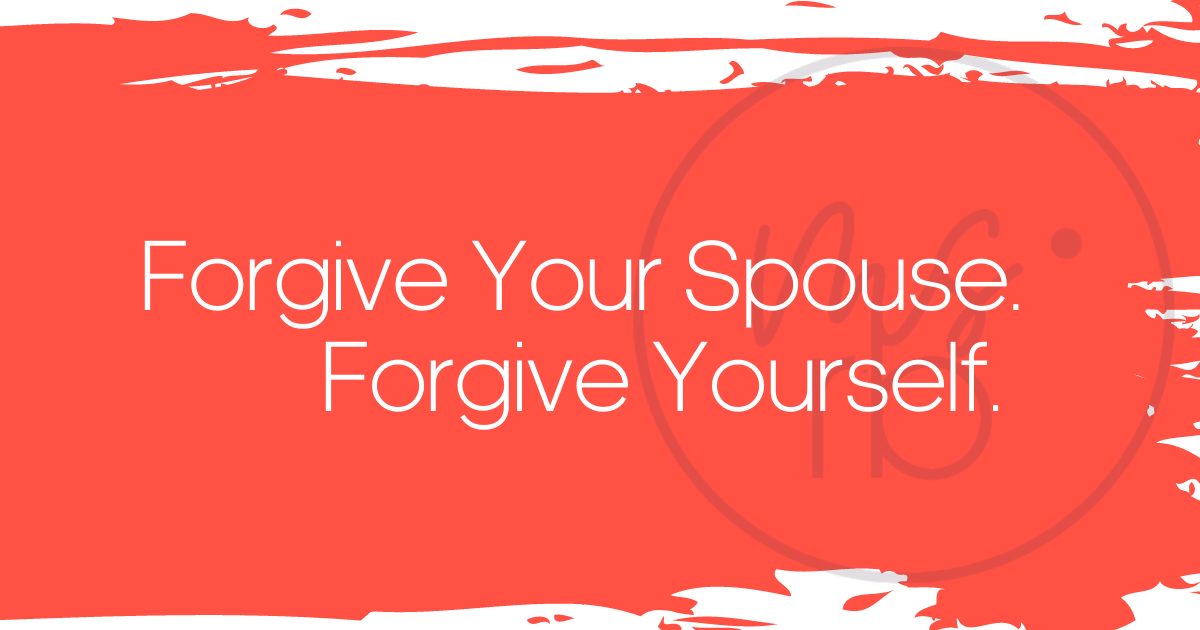 Forgive Your Spouse. Forgive Yourself.