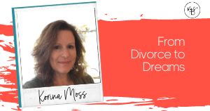 26. From Divorce to Dreams with Korina Moss