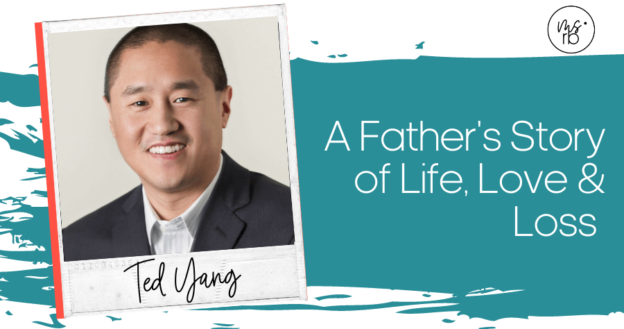 27. A Father's Story of Life, Love and Loss with Ted Yang