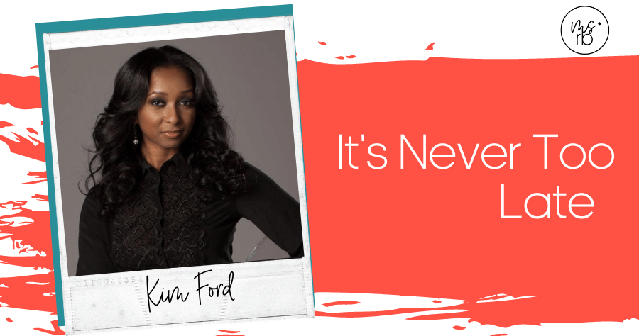 67. It's Never Too Late with Kim Ford